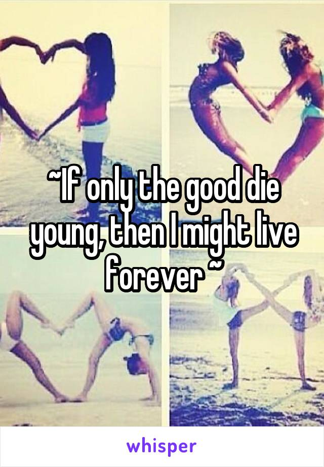~If only the good die young, then I might live forever ~
