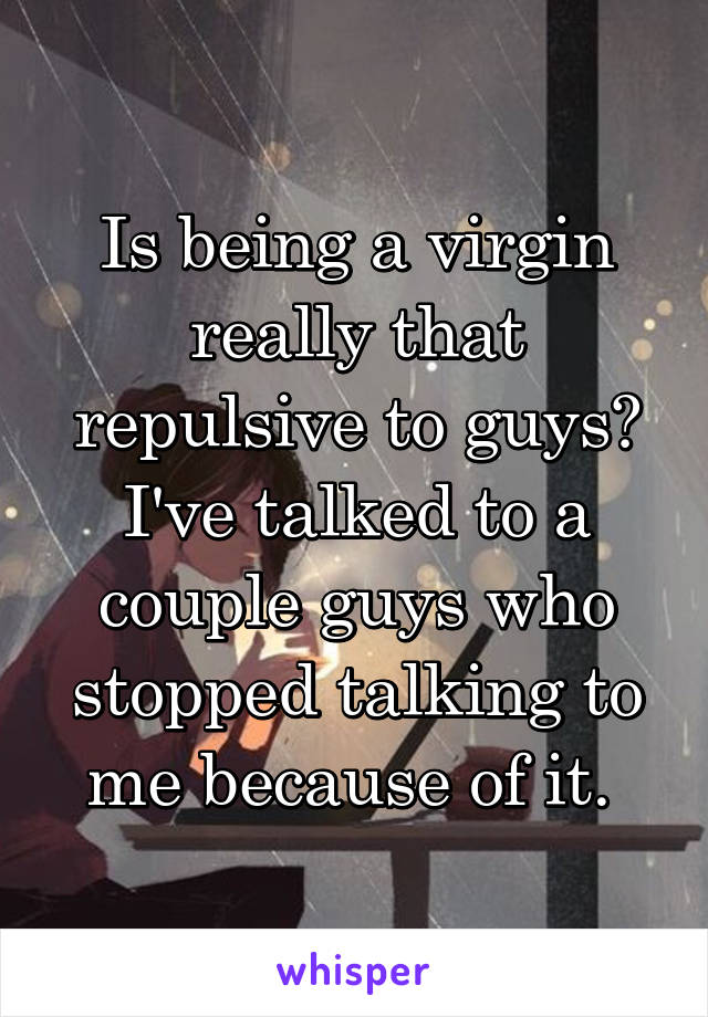 Is being a virgin really that repulsive to guys? I've talked to a couple guys who stopped talking to me because of it.