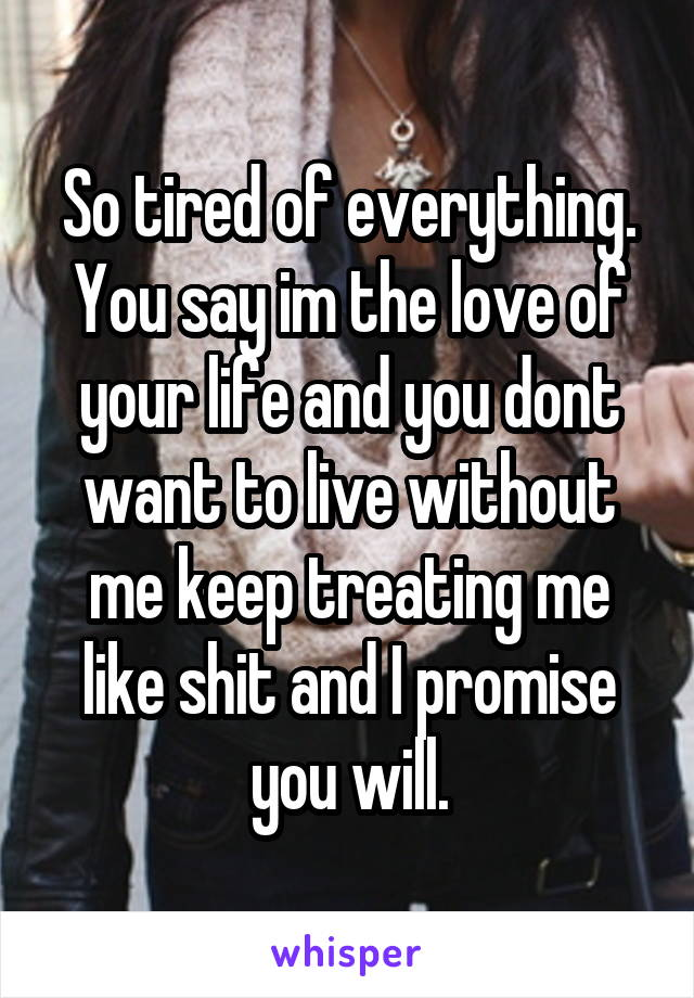 So tired of everything. You say im the love of your life and you dont want to live without me keep treating me like shit and I promise you will.