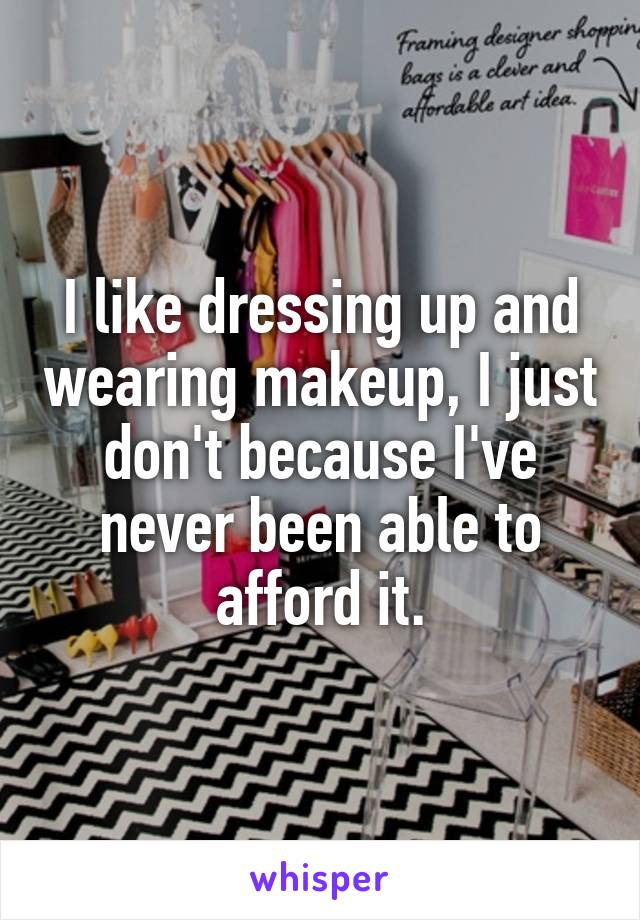 I like dressing up and wearing makeup, I just don't because I've never been able to afford it.