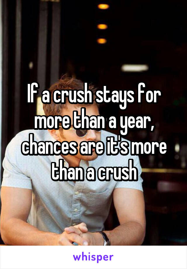 If a crush stays for more than a year, chances are it's more than a crush
