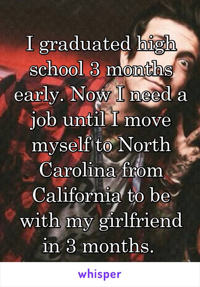 I graduated high school 3 months early. Now I need a job until I move myself to North Carolina from California to be with my girlfriend in 3 months.
