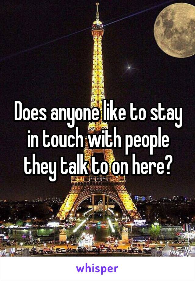 Does anyone like to stay in touch with people they talk to on here?