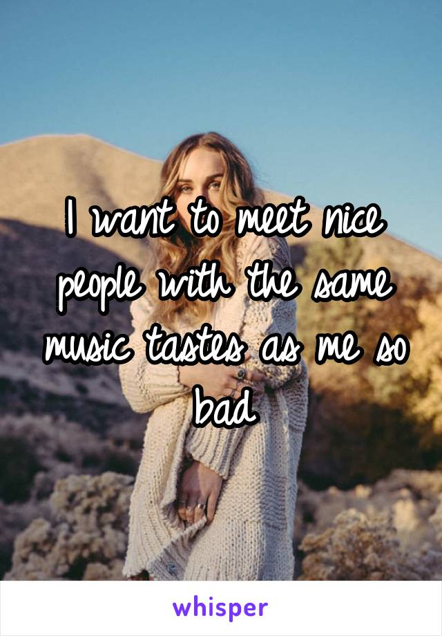 I want to meet nice people with the same music tastes as me so bad