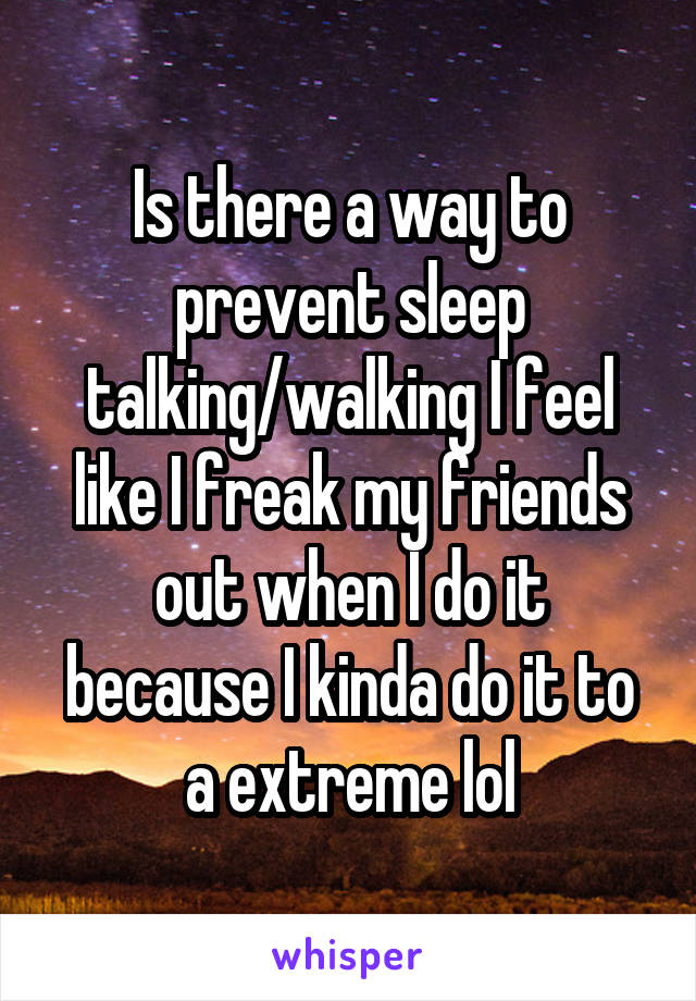 Is there a way to prevent sleep talking/walking I feel like I freak my friends out when I do it because I kinda do it to a extreme lol