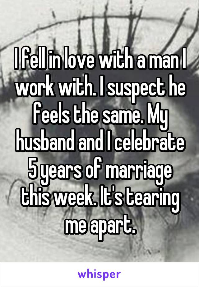 I fell in love with a man I work with. I suspect he feels the same. My husband and I celebrate 5 years of marriage this week. It's tearing me apart.