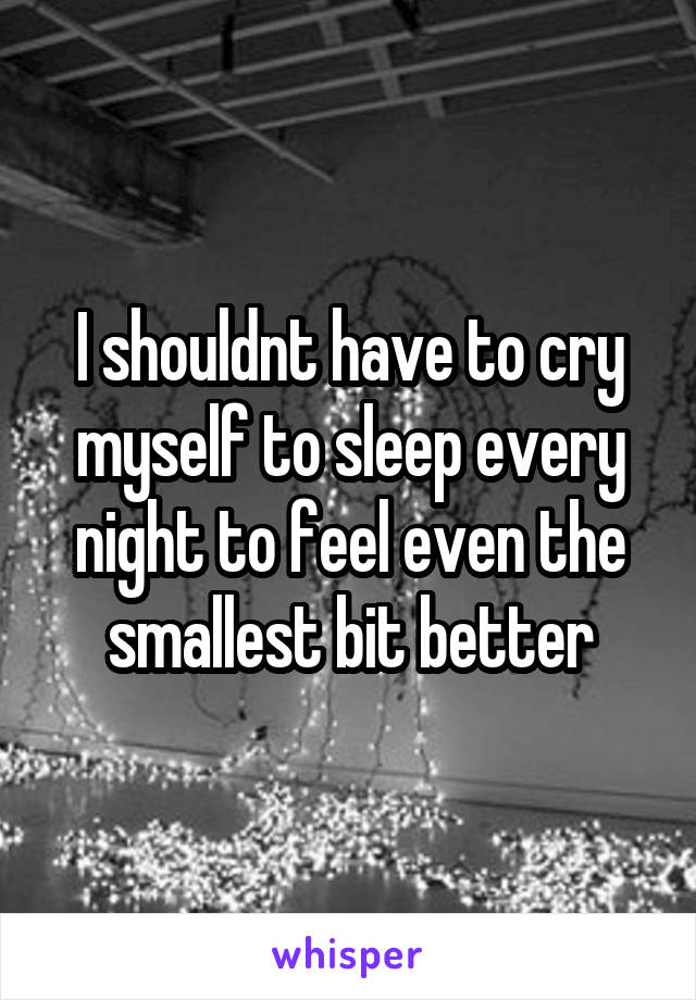 I shouldnt have to cry myself to sleep every night to feel even the smallest bit better