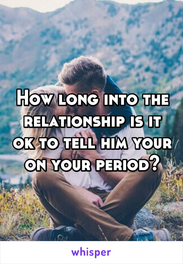 How long into the relationship is it ok to tell him your on your period?