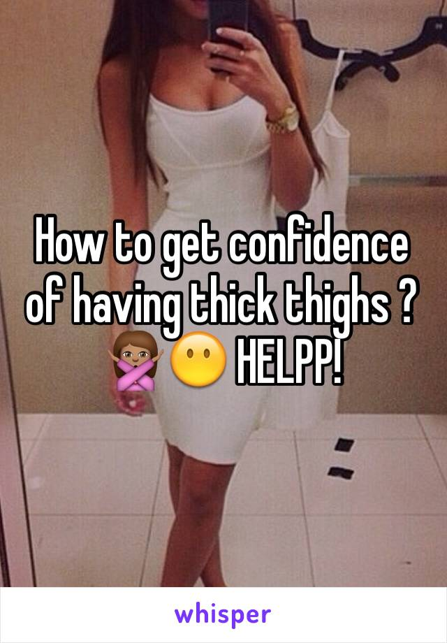 How to get confidence of having thick thighs ? 🙅🏽😶 HELPP!