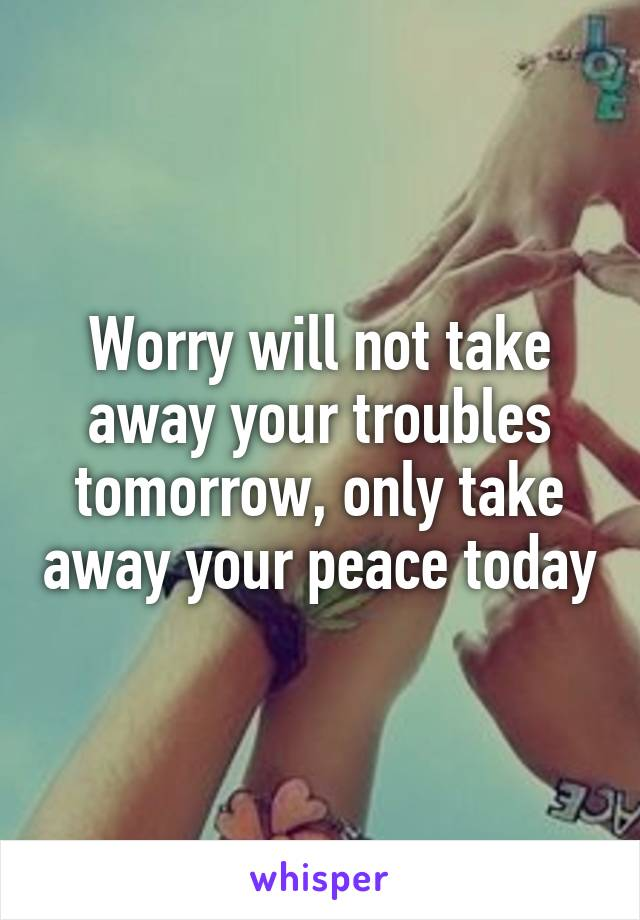 Worry will not take away your troubles tomorrow, only take away your peace today