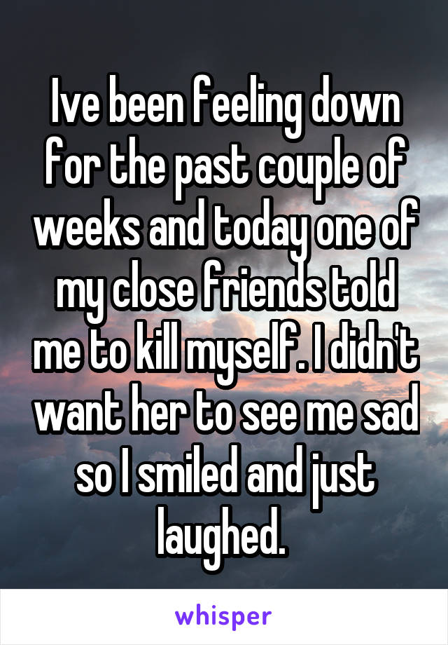 Ive been feeling down for the past couple of weeks and today one of my close friends told me to kill myself. I didn't want her to see me sad so I smiled and just laughed.
