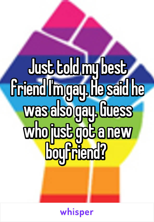 Just told my best friend I'm gay. He said he was also gay. Guess who just got a new boyfriend?