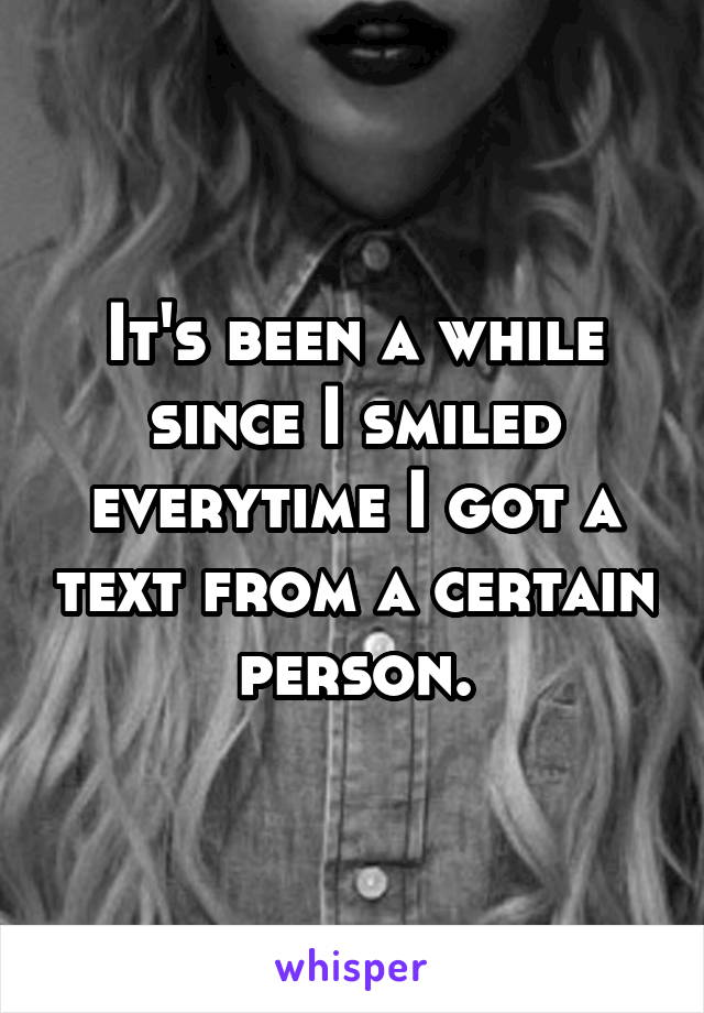It's been a while since I smiled everytime I got a text from a certain person.