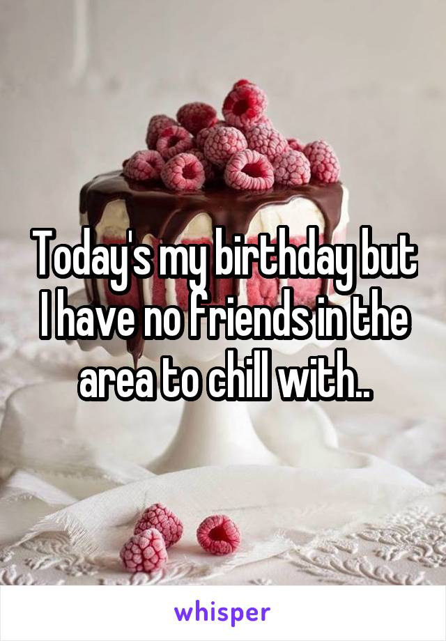 Today's my birthday but I have no friends in the area to chill with..