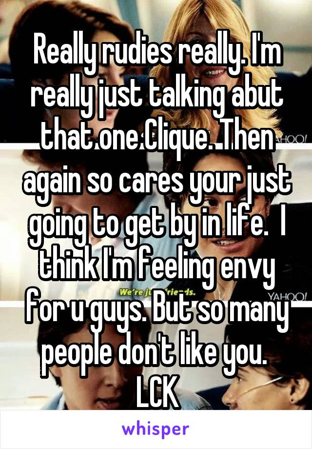 Really rudies really. I'm really just talking abut that one Clique. Then again so cares your just going to get by in life.  I think I'm feeling envy for u guys. But so many people don't like you.  LCK
