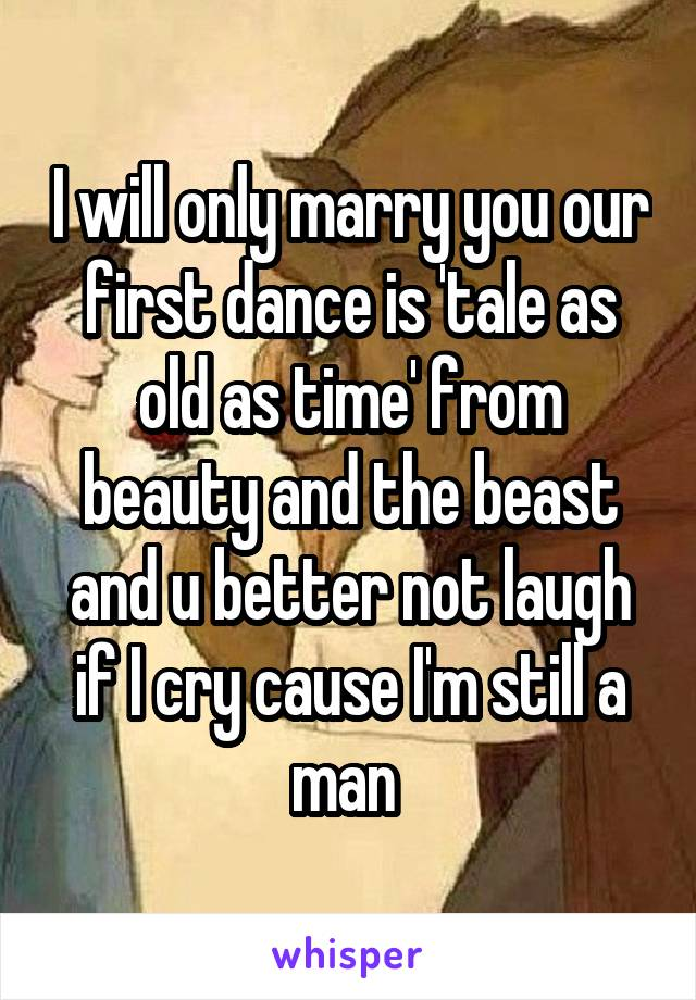 I will only marry you our first dance is 'tale as old as time' from beauty and the beast and u better not laugh if I cry cause I'm still a man