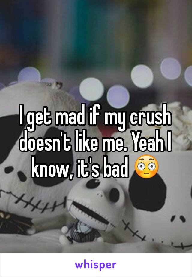 I get mad if my crush doesn't like me. Yeah I know, it's bad 😳