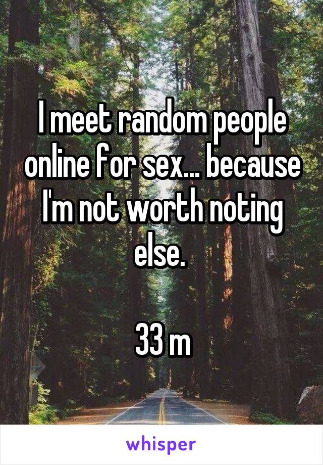 I meet random people online for sex... because I'm not worth noting else.   33 m