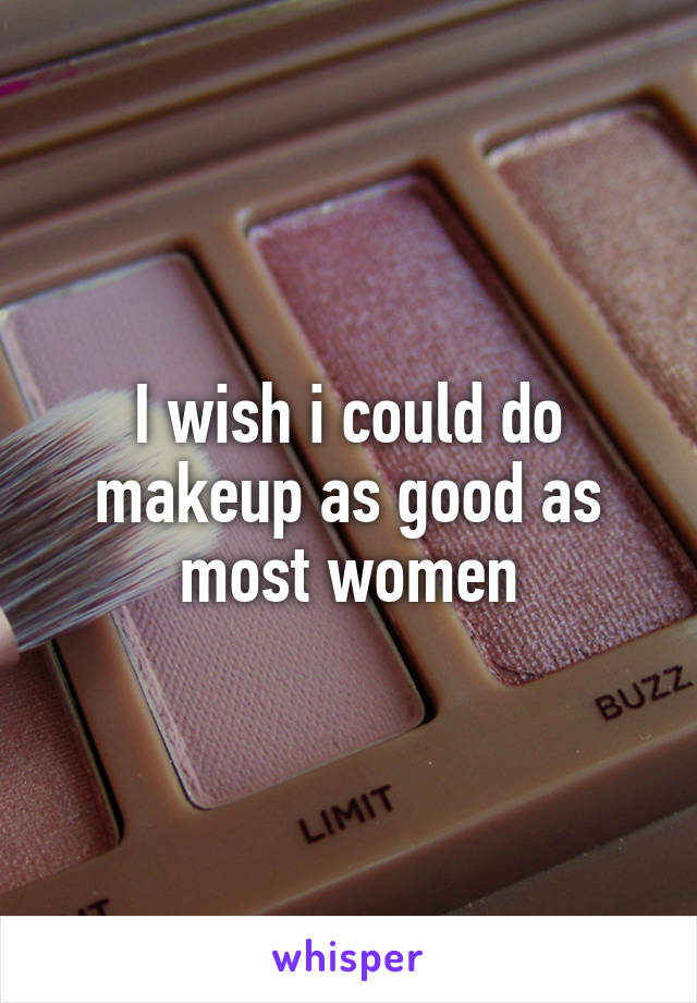 I wish i could do makeup as good as most women