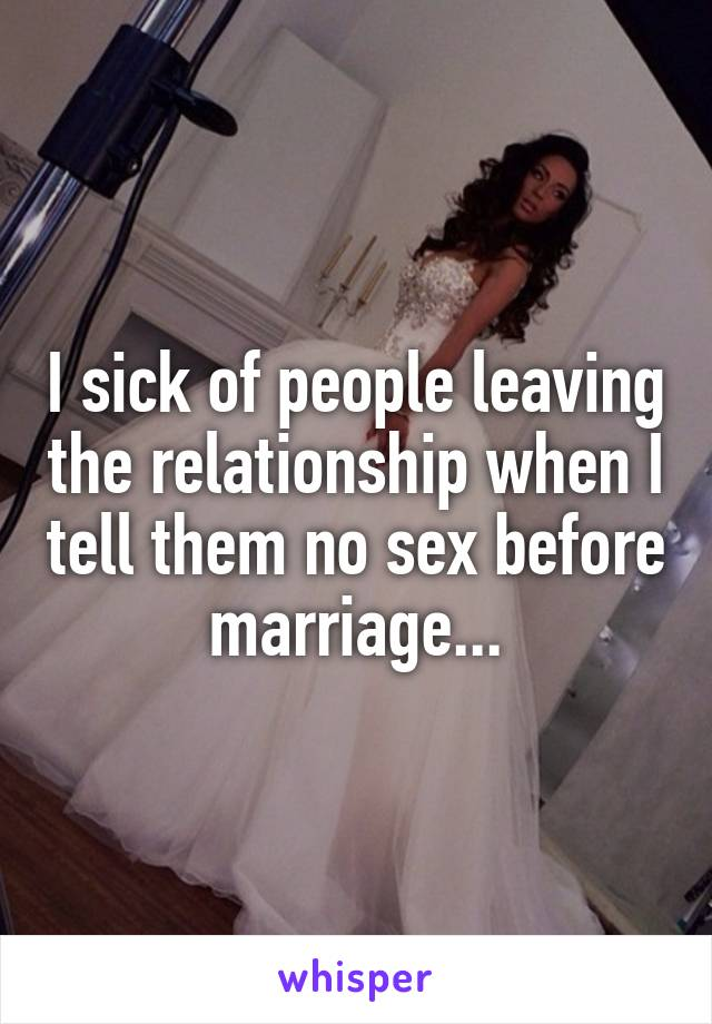 I sick of people leaving the relationship when I tell them no sex before marriage...