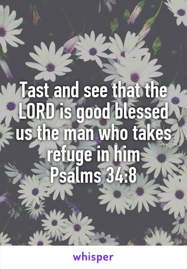 Tast and see that the LORD is good blessed us the man who takes refuge in him Psalms 34:8