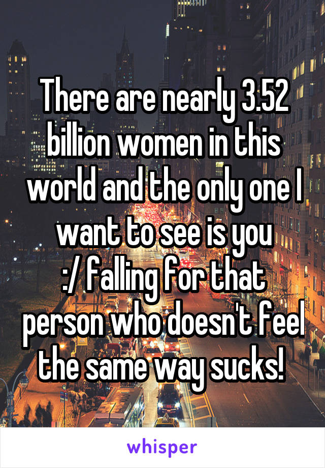 There are nearly 3.52 billion women in this world and the only one I want to see is you :/ falling for that person who doesn't feel the same way sucks!