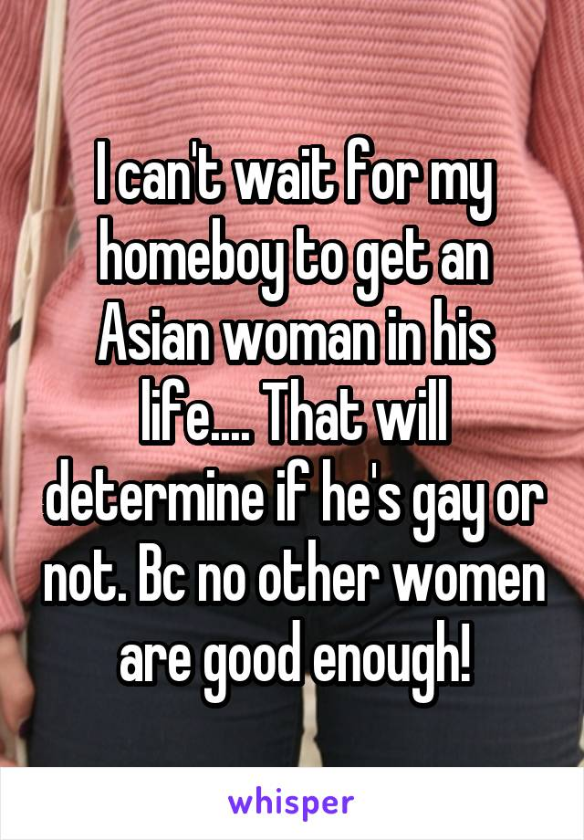 I can't wait for my homeboy to get an Asian woman in his life.... That will determine if he's gay or not. Bc no other women are good enough!