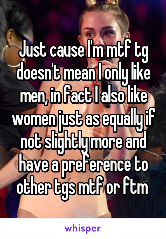 Just cause I'm mtf tg doesn't mean I only like men, in fact I also like women just as equally if not slightly more and have a preference to other tgs mtf or ftm