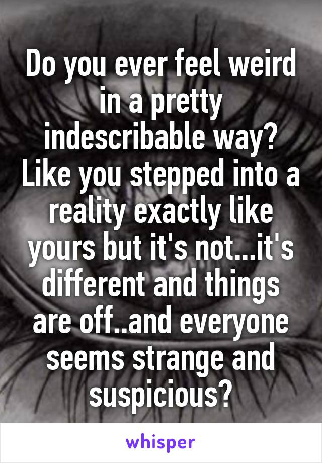 Do you ever feel weird in a pretty indescribable way? Like you stepped into a reality exactly like yours but it's not...it's different and things are off..and everyone seems strange and suspicious?