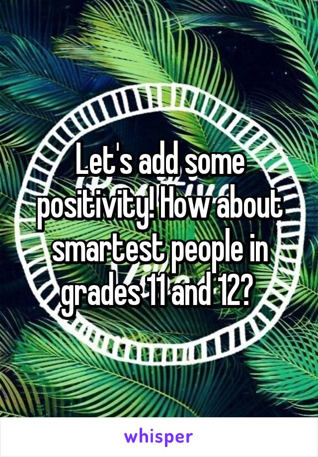 Let's add some positivity! How about smartest people in grades 11 and 12?