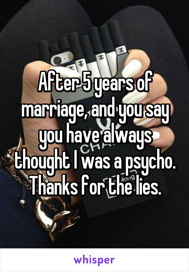 After 5 years of marriage, and you say you have always thought I was a psycho. Thanks for the lies.