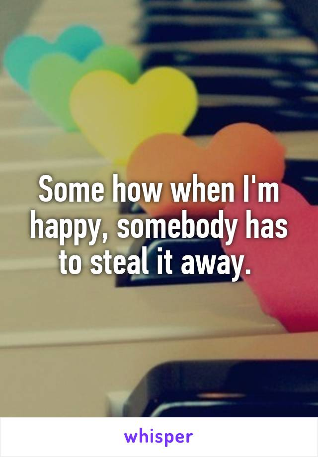 Some how when I'm happy, somebody has to steal it away.