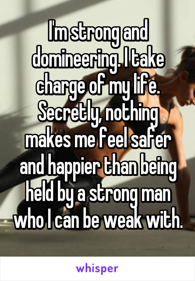 I'm strong and domineering. I take charge of my life. Secretly, nothing makes me feel safer and happier than being held by a strong man who I can be weak with.