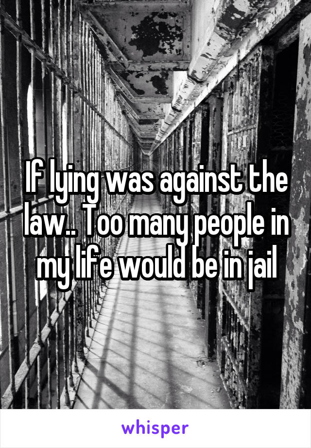 If lying was against the law.. Too many people in my life would be in jail