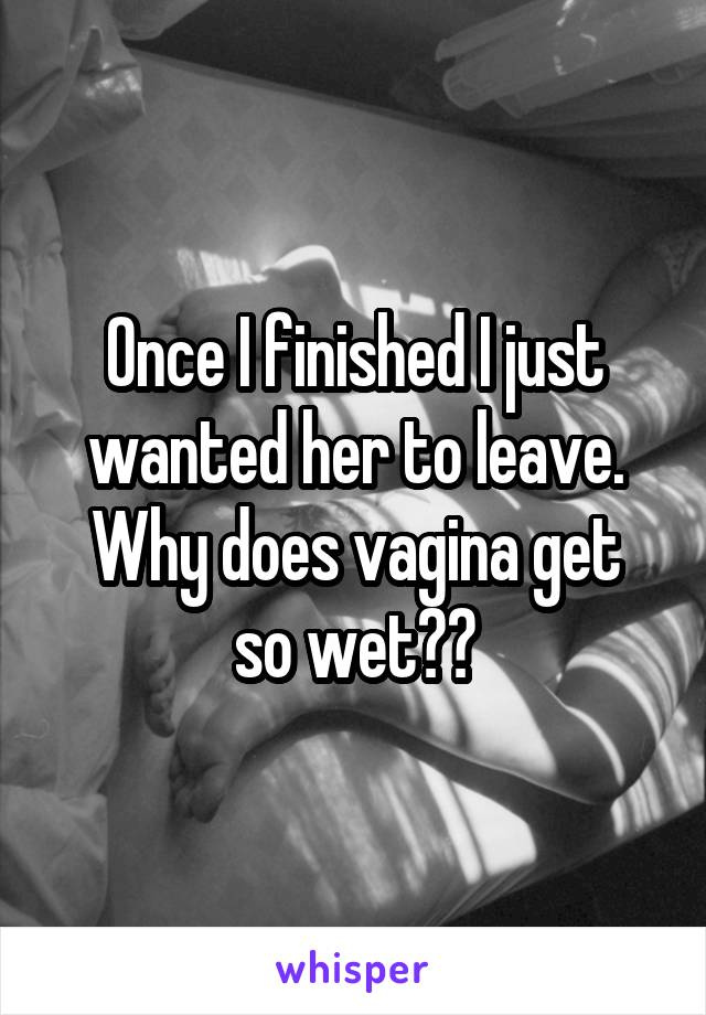 Once I finished I just wanted her to leave. Why does vagina get so wet??