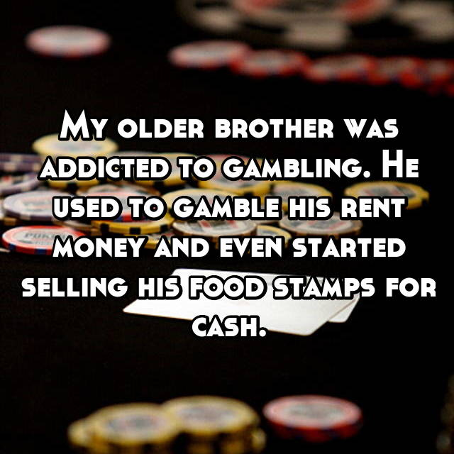 My older brother was addicted to gambling. He used to gamble his rent money and even started selling his food stamps for cash.