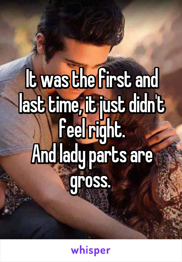 It was the first and last time, it just didn't feel right. And lady parts are gross.