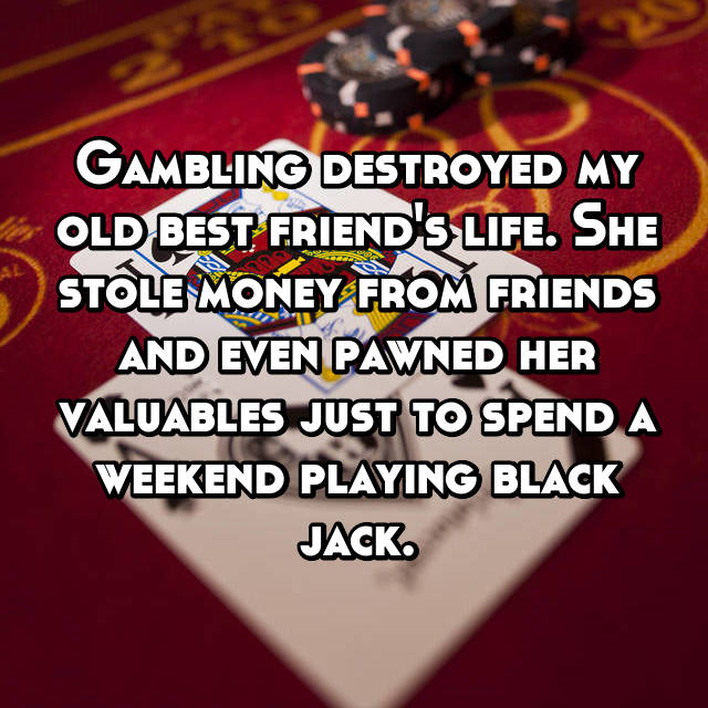Gambling destroyed my old best friend's life. She stole money from friends and even pawned her valuables just to spend a weekend playing black jack.
