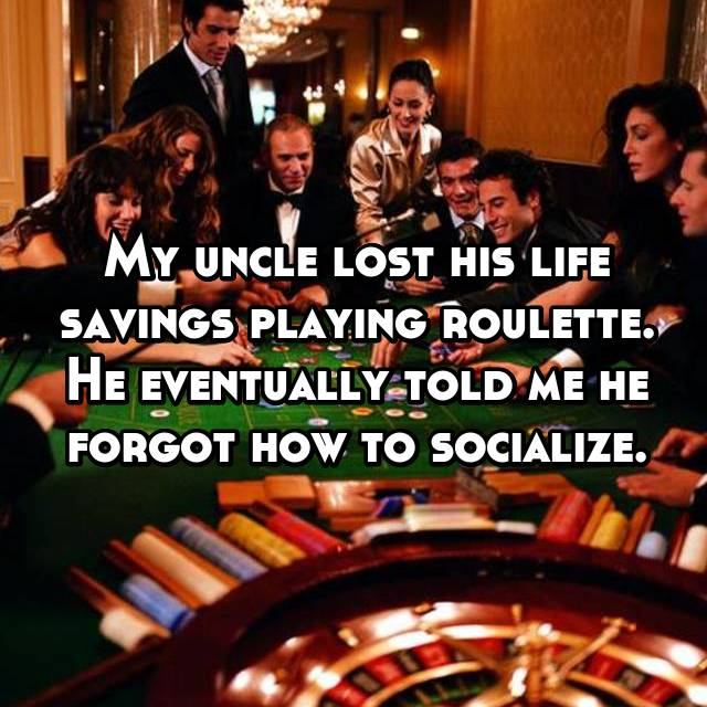 My uncle lost his life savings playing roulette. He eventually told me he forgot how to socialize.
