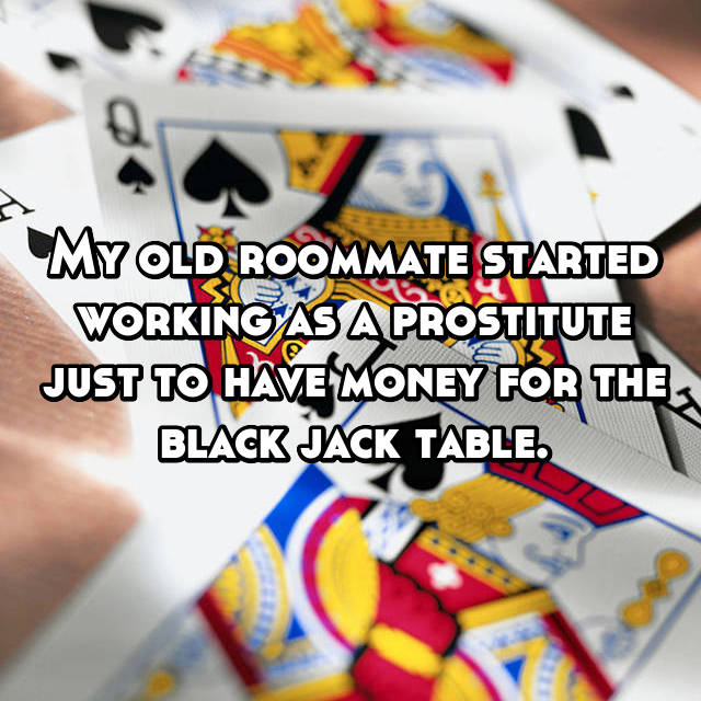 My old roommate started working as a prostitute just to have money for the black jack table.