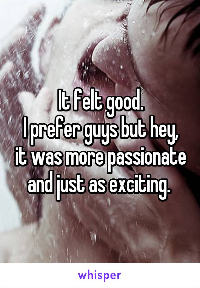 It felt good. I prefer guys but hey, it was more passionate and just as exciting.