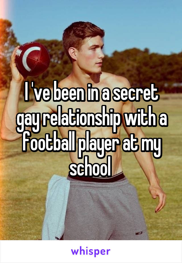 I 've been in a secret gay relationship with a football player at my school