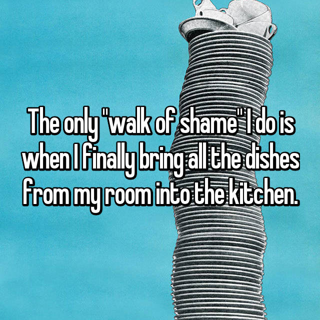 "The only ""walk of shame"" I do is when I finally bring all the dishes from my room into the kitchen."
