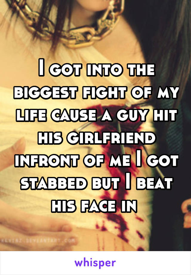 I got into the biggest fight of my life cause a guy hit his girlfriend infront of me I got stabbed but I beat his face in