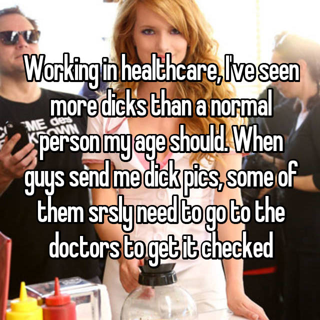 Working in healthcare, I've seen more dicks than a normal person my age should. When guys send me dick pics, some of them srsly need to go to the doctors to get it checked