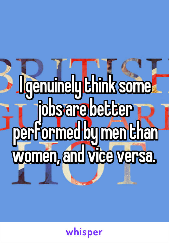 I genuinely think some jobs are better performed by men than women, and vice versa.