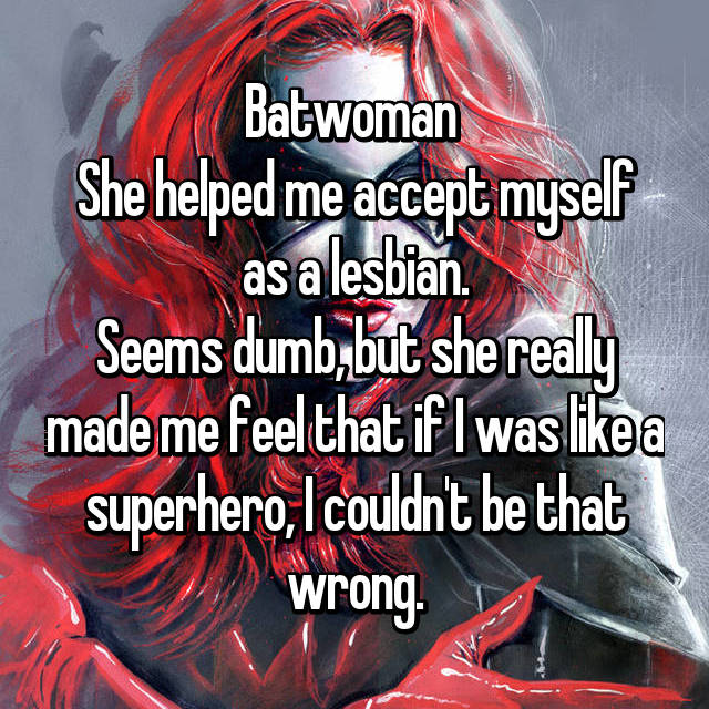 Batwoman  She helped me accept myself as a lesbian. Seems dumb, but she really made me feel that if I was like a superhero, I couldn't be that wrong.