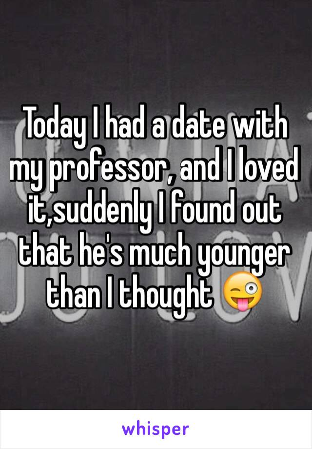 Today I had a date with my professor, and I loved it,suddenly I found out that he's much younger than I thought 😜