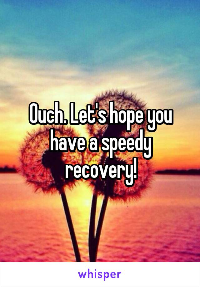 lets hope you have a speedy recovery