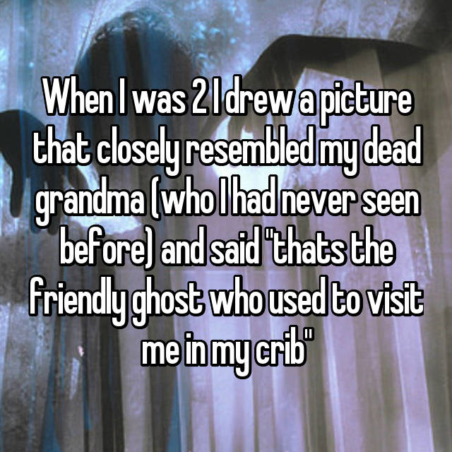 "When I was 2 I drew a picture that closely resembled my dead grandma (who I had never seen before) and said ""thats the friendly ghost who used to visit me in my crib"""